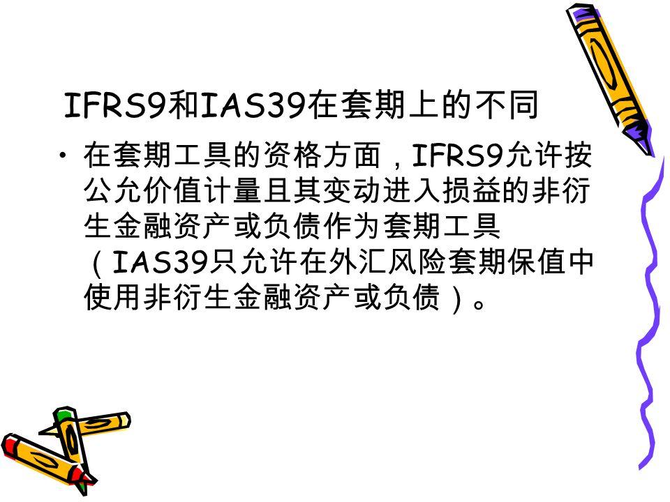 IFRS9 和 IAS39 在套期上的不同 在套期工具的资格方面, IFRS9 允许按 公允价值计量且其变动进入损益的非衍 生金融资产或负债作为套期工具 ( IAS39 只允许在外汇风险套期保值中 使用非衍生金融资产或负债)。