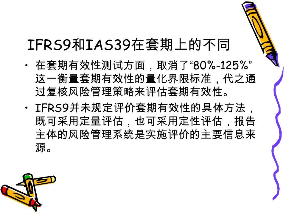 IFRS9 和 IAS39 在套期上的不同 在套期有效性测试方面,取消了 80%-125% 这一衡量套期有效性的量化界限标准,代之通 过复核风险管理策略来评估套期有效性。 IFRS9 并未规定评价套期有效性的具体方法, 既可采用定量评估,也可采用定性评估,报告 主体的风险管理系统是实施评价的主要信息来 源。