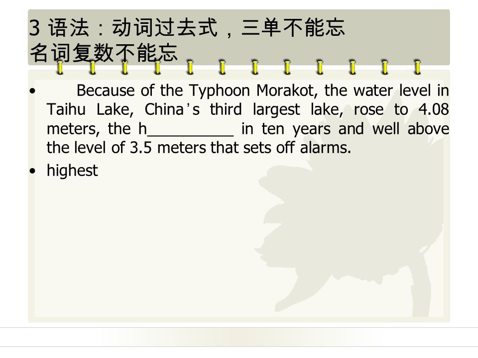 3 语法:动词过去式,三单不能忘 名词复数不能忘 Because of the Typhoon Morakot, the water level in Taihu Lake, China's third largest lake, rose to 4.08 meters, the h__________ in ten years and well above the level of 3.5 meters that sets off alarms.