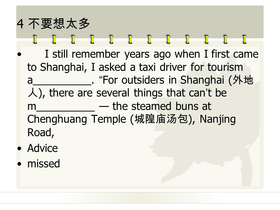4 不要想太多 I still remember years ago when I first came to Shanghai, I asked a taxi driver for tourism a__________.