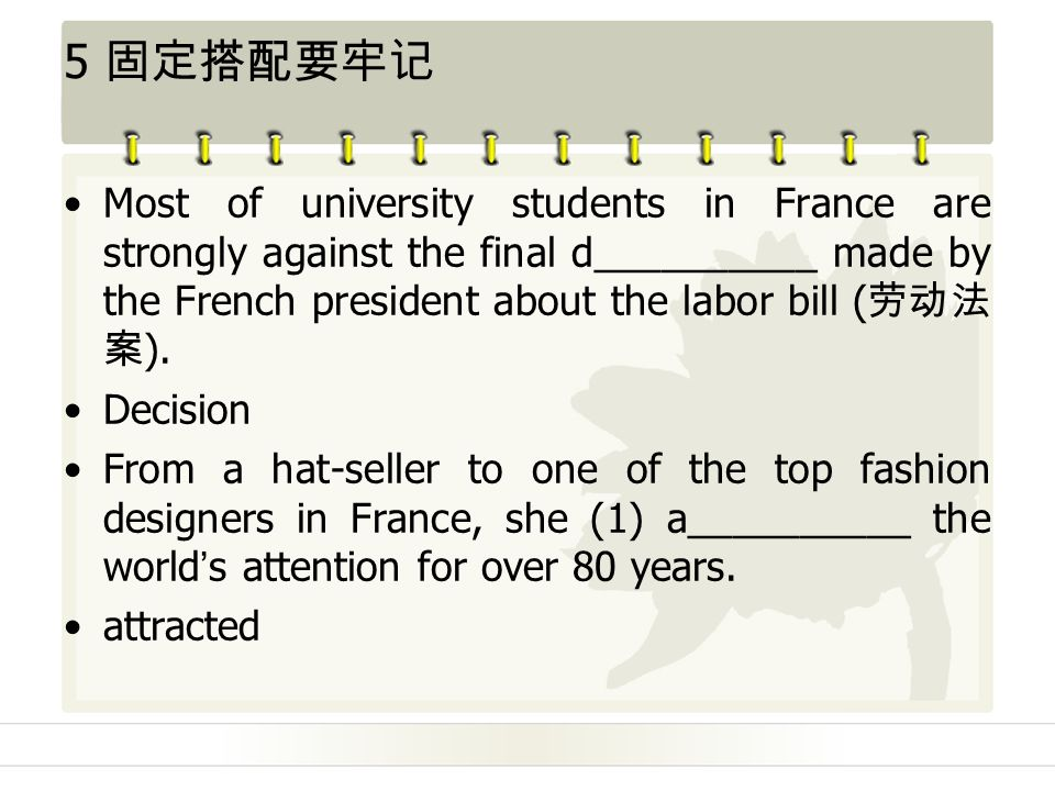 5 固定搭配要牢记 Most of university students in France are strongly against the final d__________ made by the French president about the labor bill ( 劳动法 案 ).