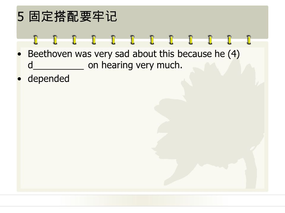 5 固定搭配要牢记 Beethoven was very sad about this because he (4) d__________ on hearing very much.