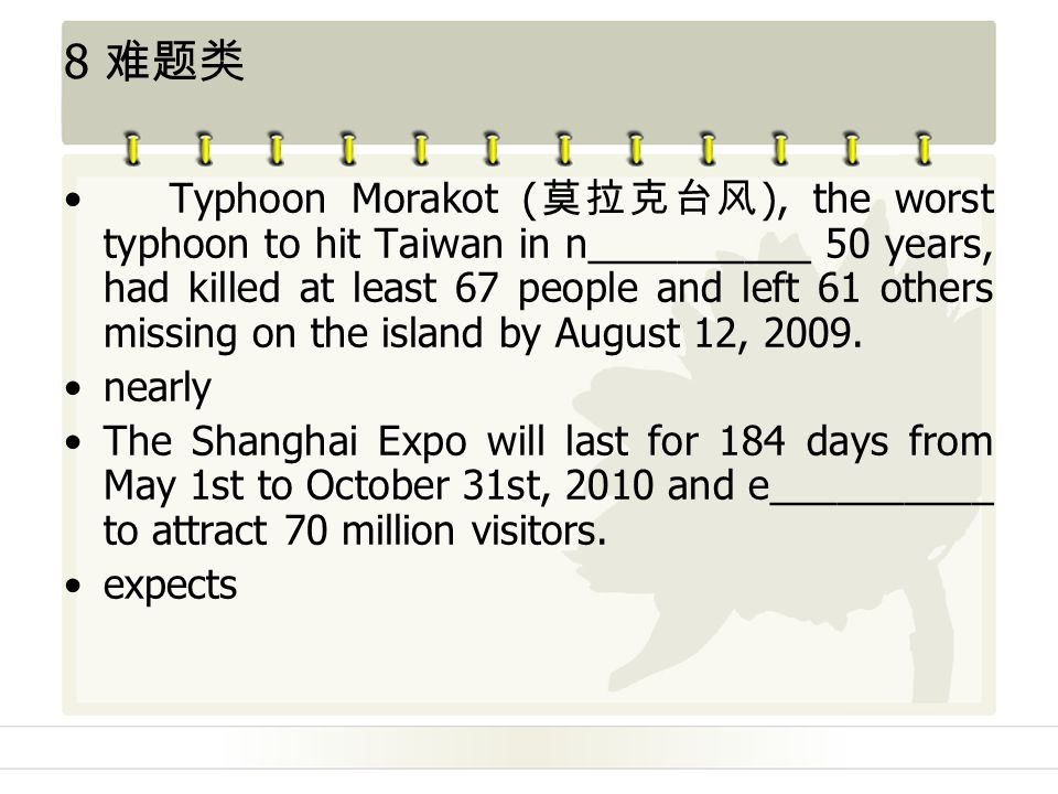 8 难题类 Typhoon Morakot ( 莫拉克台风 ), the worst typhoon to hit Taiwan in n__________ 50 years, had killed at least 67 people and left 61 others missing on the island by August 12, 2009.