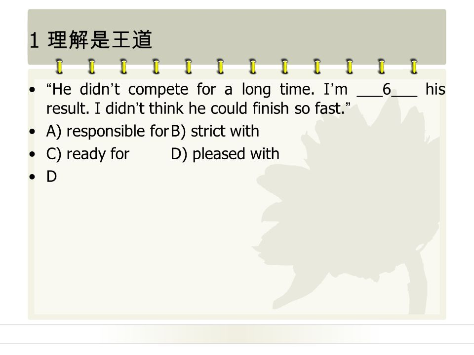 1 理解是王道 He didn't compete for a long time. I'm ___6___ his result.