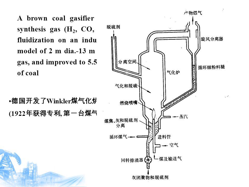 德国开发了 Winkler 煤气化炉 (1922 年获得专利, 第一台煤气发生炉已有较大的规模 : 炉高 13m, 截面积 12m 2 ) A brown coal gasifier invented in the 1920's to produce synthesis gas (H 2, CO, CO 2 ) was probably the first to use fluidization on an industrial scale, starting from an initial model of 2 m dia.-13 m h and producing some 2,000 m 3 /h of gas, and improved to 5.5m dia.-23m h processing some 700 t/d of coal