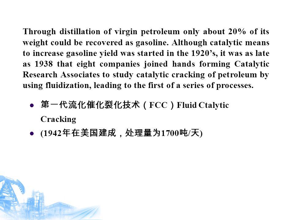 第一代流化催化裂化技术( FCC ) Fluid Ctalytic Cracking (1942 年在美国建成,处理量为 1700 吨 / 天 ) Through distillation of virgin petroleum only about 20% of its weight could be recovered as gasoline.