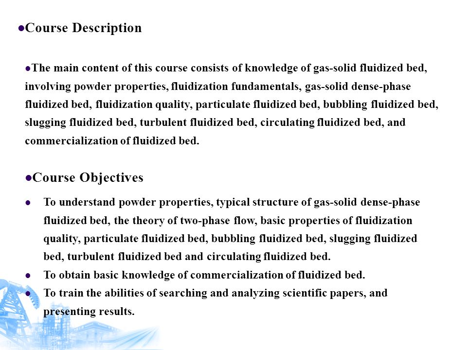 Course Description The main content of this course consists of knowledge of gas-solid fluidized bed, involving powder properties, fluidization fundamentals, gas-solid dense-phase fluidized bed, fluidization quality, particulate fluidized bed, bubbling fluidized bed, slugging fluidized bed, turbulent fluidized bed, circulating fluidized bed, and commercialization of fluidized bed.