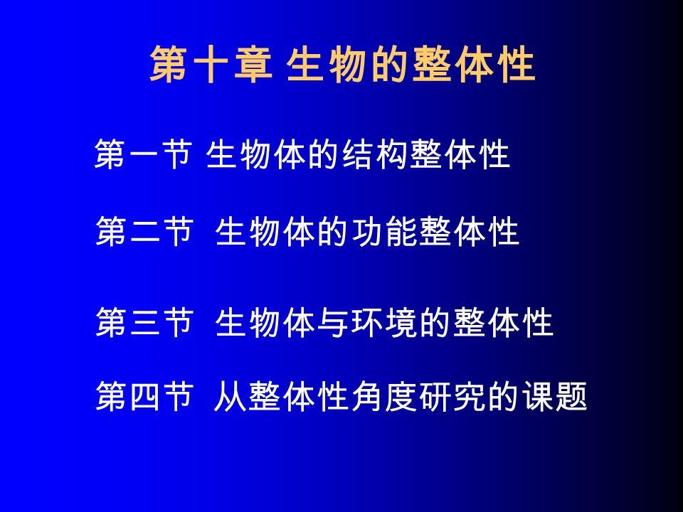 第十章 生物的整体性 第一节 生物体的结构整体性 第二节 生物体的功能整体性 第三节 生物体与环境的整体性 第四节 从整体性角度研究的课题