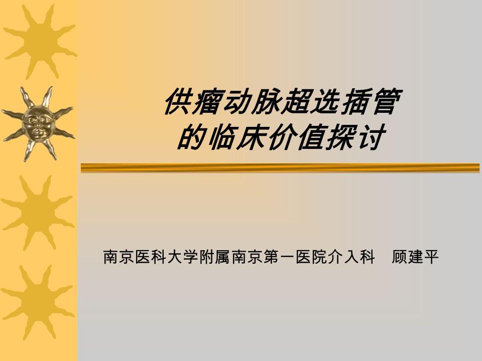 供瘤动脉超选插管 的临床价值探讨 南京医科大学附属南京第一医院介入科 顾建平