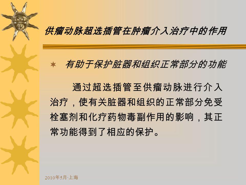 2010 年 5 月 · 上海 供瘤动脉超选插管在肿瘤介入治疗中的作用  有助于保护脏器和组织正常部分的功能 通过超选插管至供瘤动脉进行介入 治疗,使有关脏器和组织的正常部分免受 栓塞剂和化疗药物毒副作用的影响,其正 常功能得到了相应的保护。
