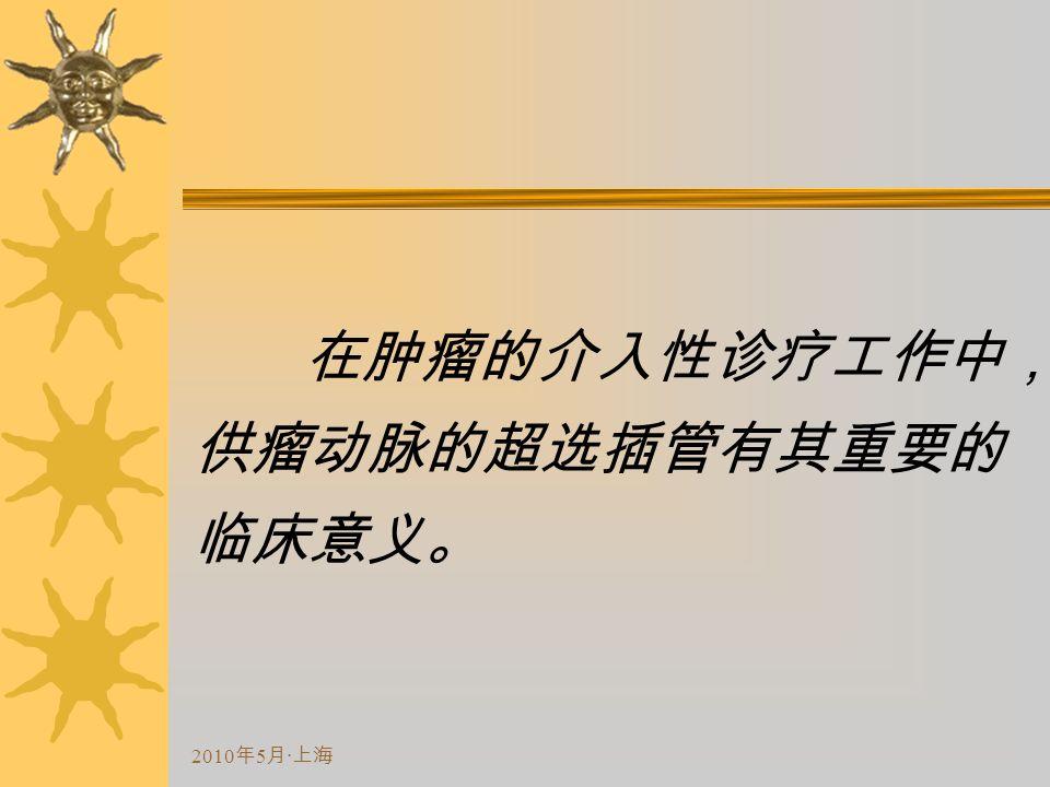 2010 年 5 月 · 上海 在肿瘤的介入性诊疗工作中, 供瘤动脉的超选插管有其重要的 临床意义。