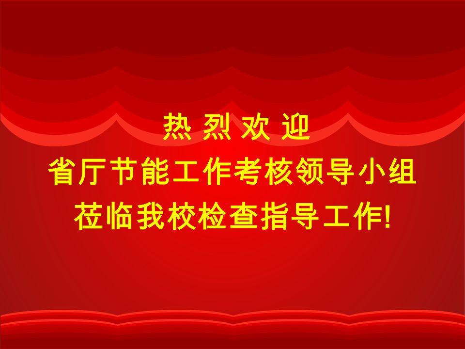 热 烈 欢 迎 省厅节能工作考核领导小组 莅临我校检查指导工作 !