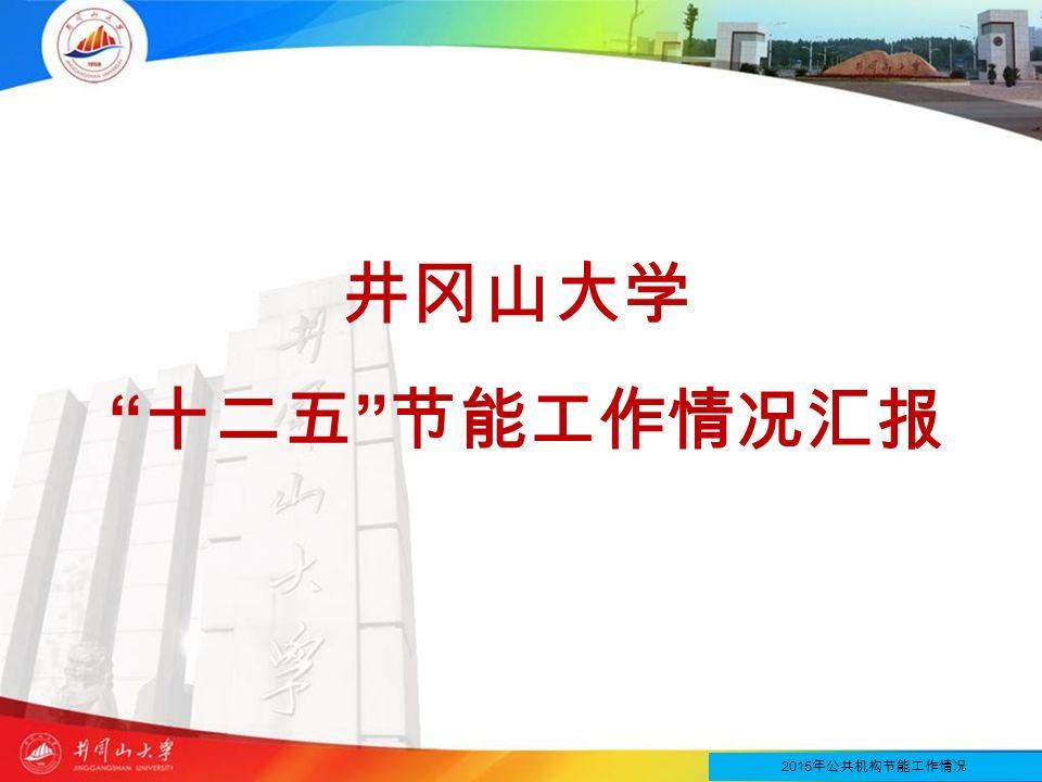 井冈山大学 十二五 节能工作情况汇报 2015 年公共机构节能工作情况