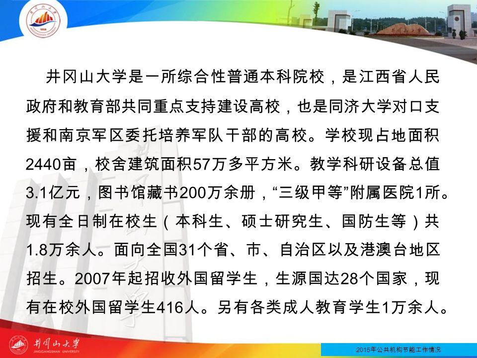 井冈山大学是一所综合性普通本科院校,是江西省人民 政府和教育部共同重点支持建设高校,也是同济大学对口支 援和南京军区委托培养军队干部的高校。学校现占地面积 2440 亩,校舍建筑面积 57 万多平方米。教学科研设备总值 3.1 亿元,图书馆藏书 200 万余册, 三级甲等 附属医院 1 所。 现有全日制在校生(本科生、硕士研究生、国防生等)共 1.8 万余人。面向全国 31 个省、市、自治区以及港澳台地区 招生。 2007 年起招收外国留学生,生源国达 28 个国家,现 有在校外国留学生 416 人。另有各类成人教育学生 1 万余人。 2015 年公共机构节能工作情况