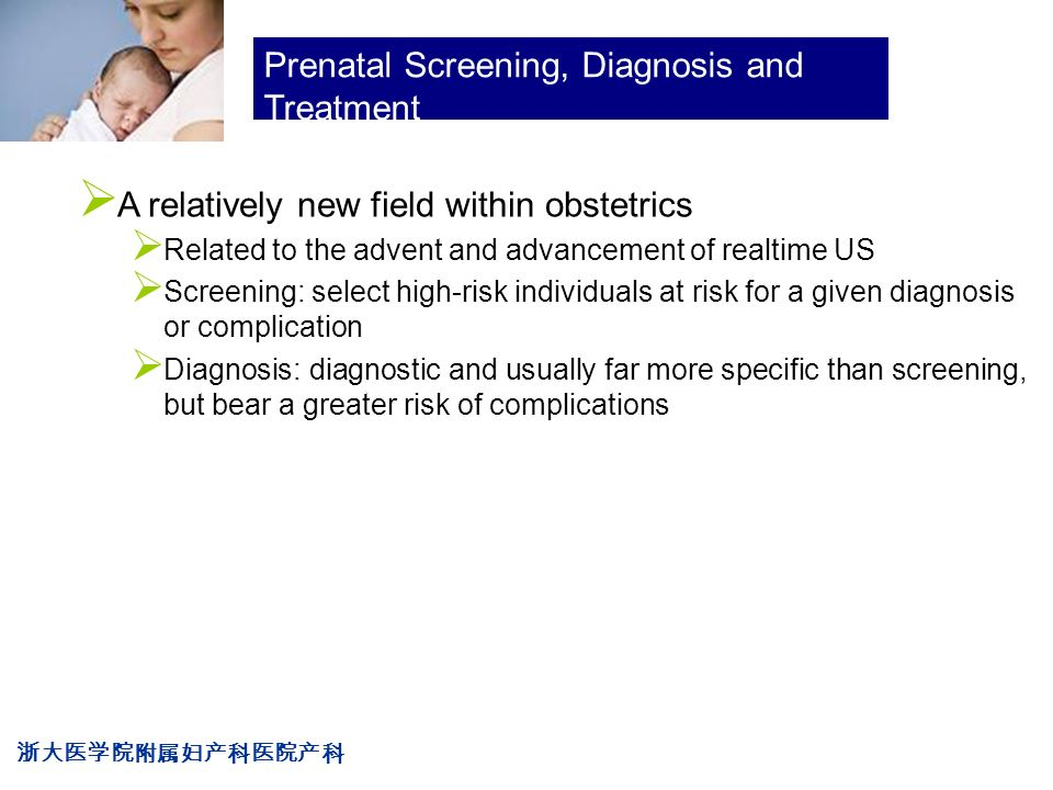 浙大医学院附属妇产科医院产科 Company LOG Prenatal Screening, Diagnosis and Treatment  A relatively new field within obstetrics  Related to the advent and advancement of realtime US  Screening: select high-risk individuals at risk for a given diagnosis or complication  Diagnosis: diagnostic and usually far more specific than screening, but bear a greater risk of complications