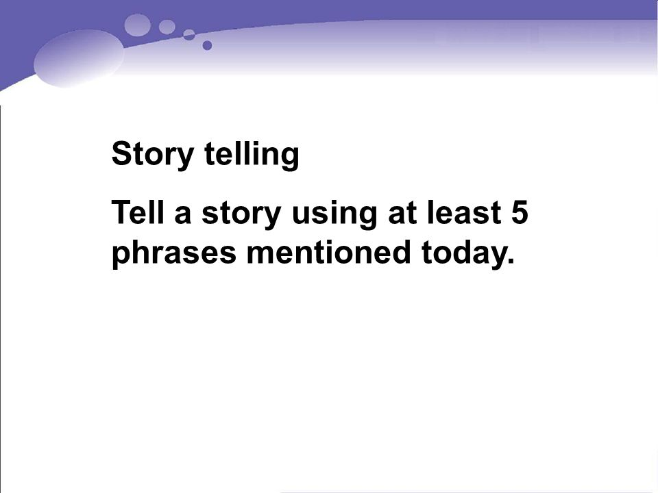 Story telling Tell a story using at least 5 phrases mentioned today.
