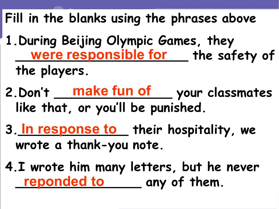 Fill in the blanks using the phrases above 1.During Beijing Olympic Games, they ______________________ the safety of the players.
