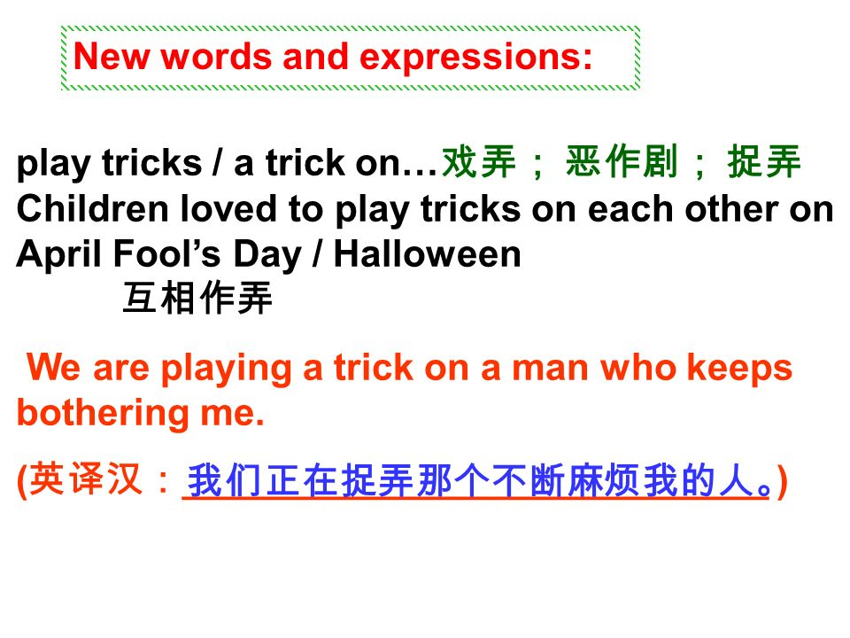 New words and expressions: play tricks / a trick on… 戏弄; 恶作剧; 捉弄 Children loved to play tricks on each other on April Fool's Day / Halloween 互相作弄 We are playing a trick on a man who keeps bothering me.