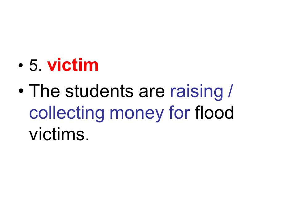 5. victim The students are raising / collecting money for flood victims.