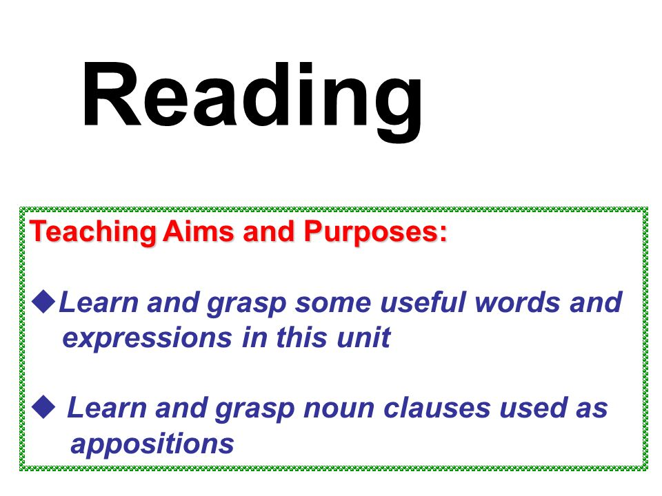 Teaching Aims and Purposes:  Learn and grasp some useful words and expressions in this unit  Learn and grasp noun clauses used as appositions Reading