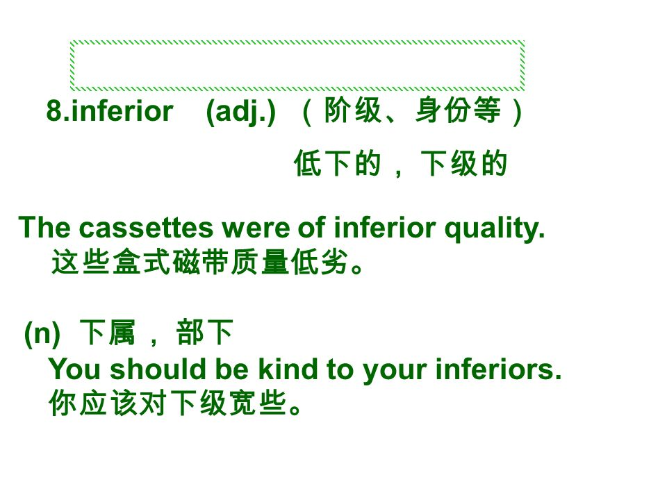 8.inferior (adj.) (阶级、身份等) 低下的, 下级的 The cassettes were of inferior quality.