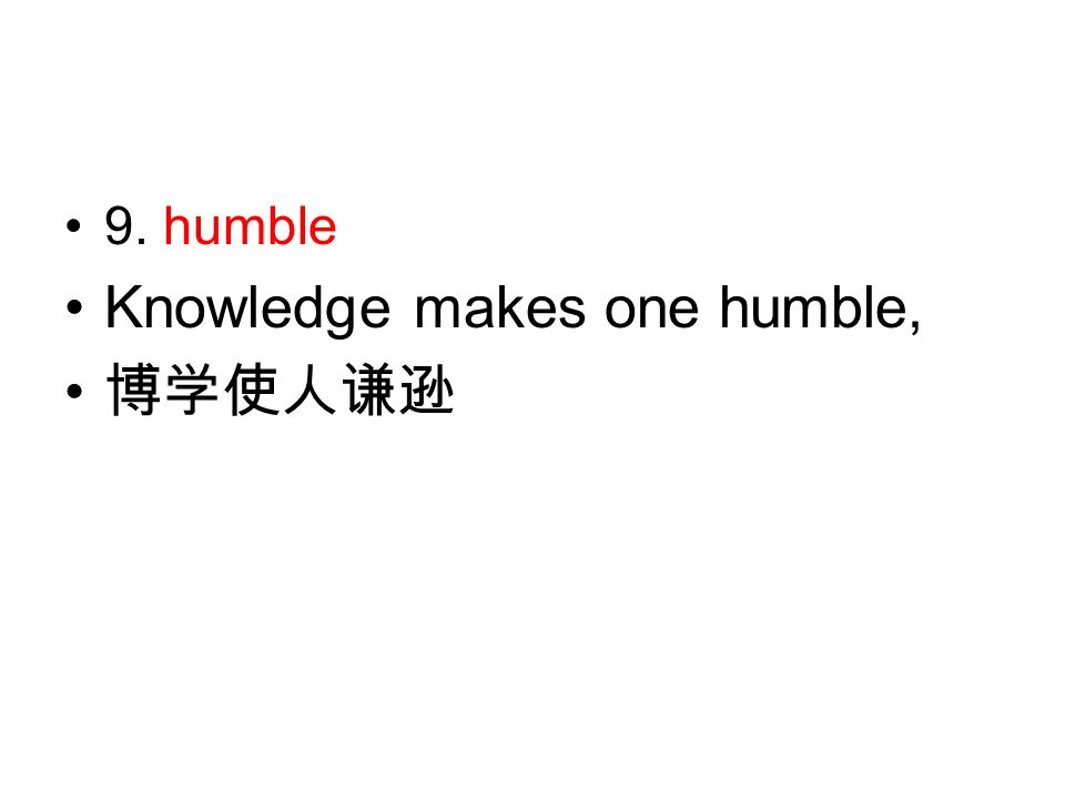 9. humble Knowledge makes one humble, 博学使人谦逊