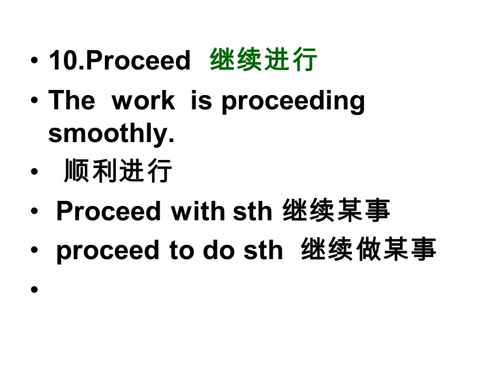 10.Proceed 继续进行 The work is proceeding smoothly. 顺利进行 Proceed with sth 继续某事 proceed to do sth 继续做某事