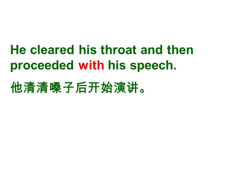 He cleared his throat and then proceeded with his speech. 他清清嗓子后开始演讲。