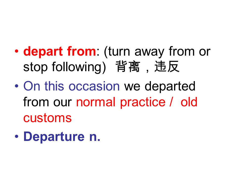 depart from: (turn away from or stop following) 背离,违反 On this occasion we departed from our normal practice / old customs Departure n.