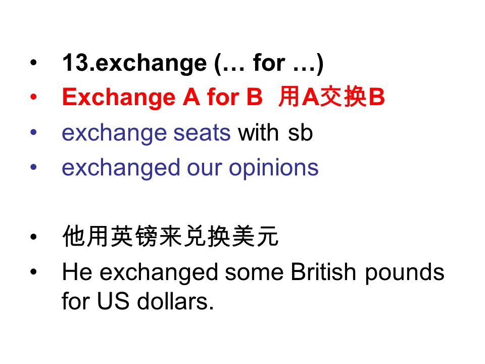 13.exchange (… for …) Exchange A for B 用 A 交换 B exchange seats with sb exchanged our opinions 他用英镑来兑换美元 He exchanged some British pounds for US dollars.