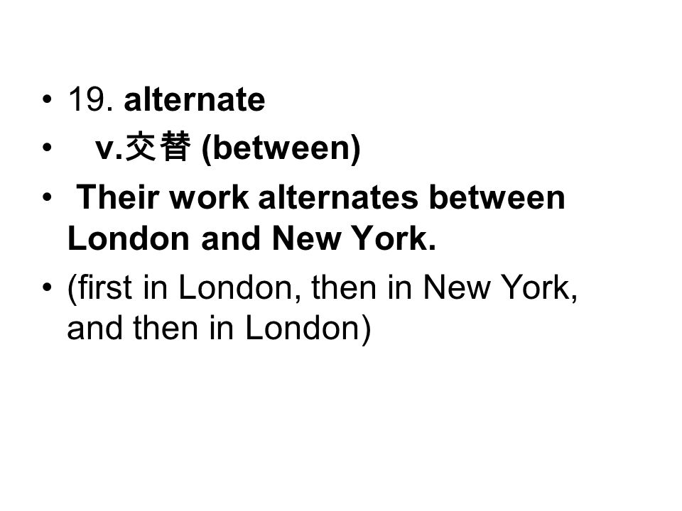 19. alternate v. 交替 (between) Their work alternates between London and New York.
