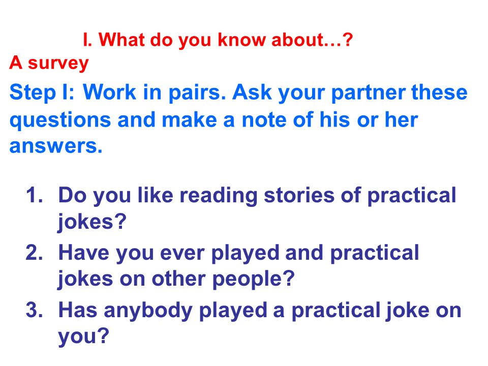 I. What do you know about…. A survey Step I: Work in pairs.