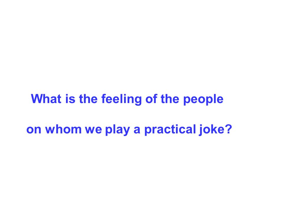 What is the feeling of the people on whom we play a practical joke