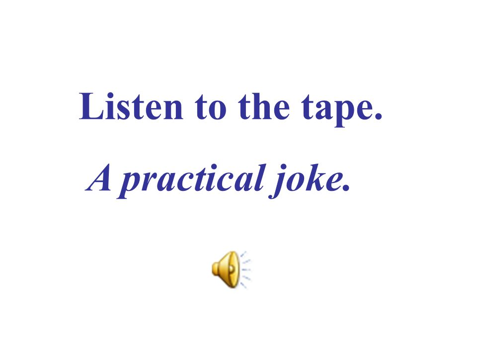 Listen to the tape. A practical joke.