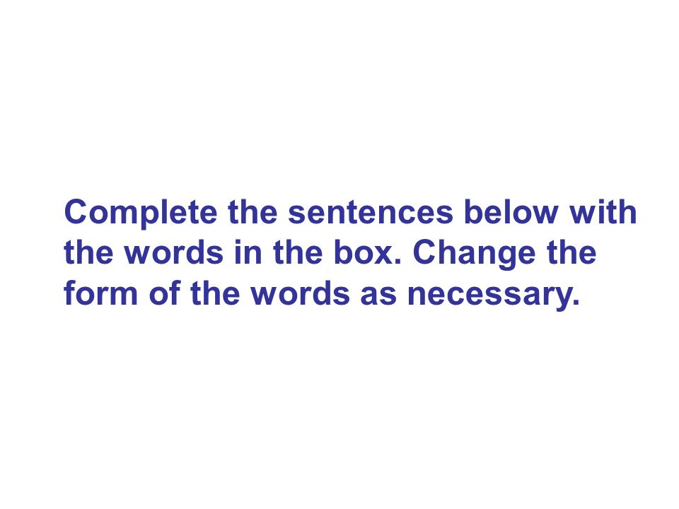 Complete the sentences below with the words in the box. Change the form of the words as necessary.