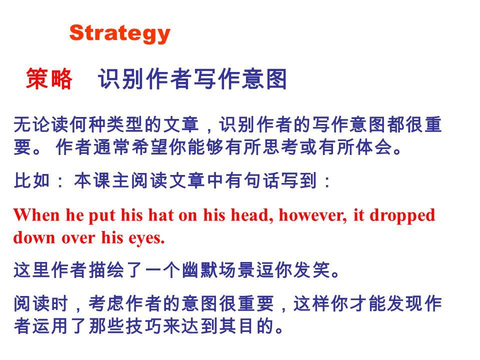 Strategy 策略识别作者写作意图 无论读何种类型的文章,识别作者的写作意图都很重 要。 作者通常希望你能够有所思考或有所体会。 比如: 本课主阅读文章中有句话写到: When he put his hat on his head, however, it dropped down over his eyes.