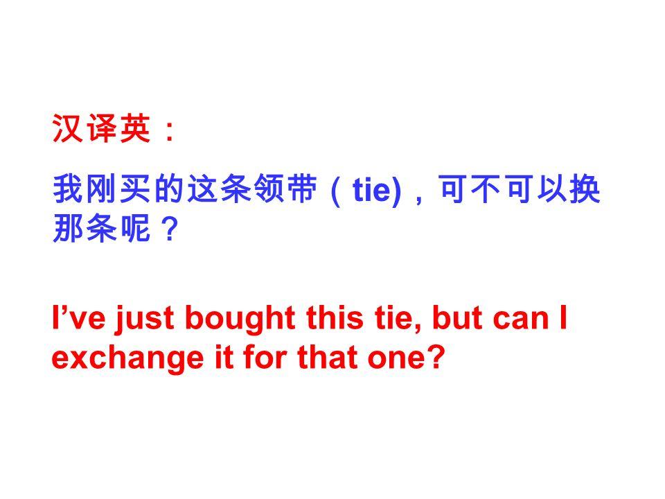 汉译英: 我刚买的这条领带( tie) ,可不可以换 那条呢? I've just bought this tie, but can I exchange it for that one