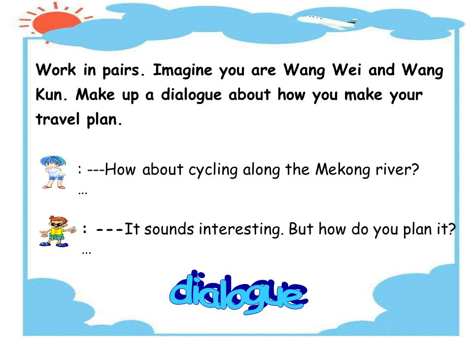 Work in pairs. Imagine you are Wang Wei and Wang Kun.