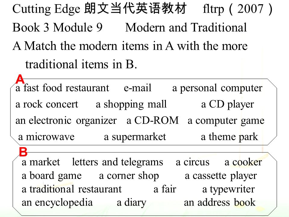 Cutting Edge 朗文当代英语教材 fltrp ( 2007 ) Book 3 Module 9 Modern and Traditional A Match the modern items in A with the more traditional items in B.