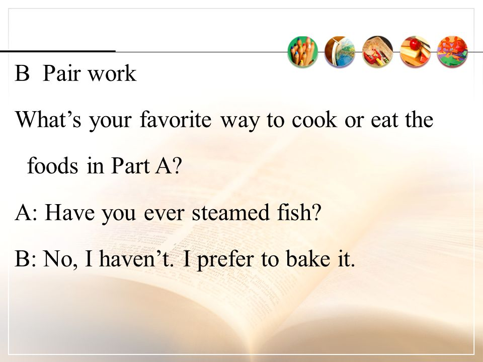 B Pair work What's your favorite way to cook or eat the foods in Part A.