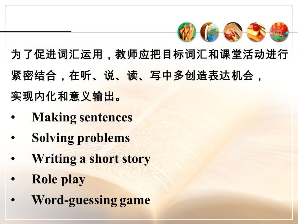为了促进词汇运用,教师应把目标词汇和课堂活动进行 紧密结合,在听、说、读、写中多创造表达机会, 实现内化和意义输出。 Making sentences Solving problems Writing a short story Role play Word-guessing game
