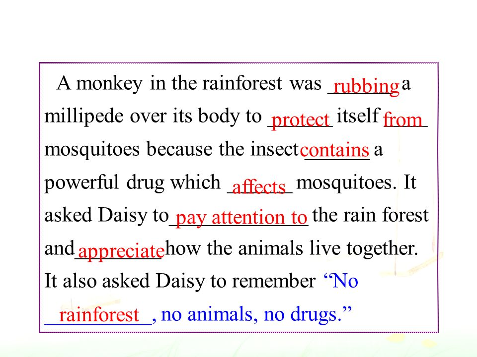 A monkey in the rainforest was ______ a millipede over its body to ______ itself ____ mosquitoes because the insect ______ a powerful drug which ______ mosquitoes.