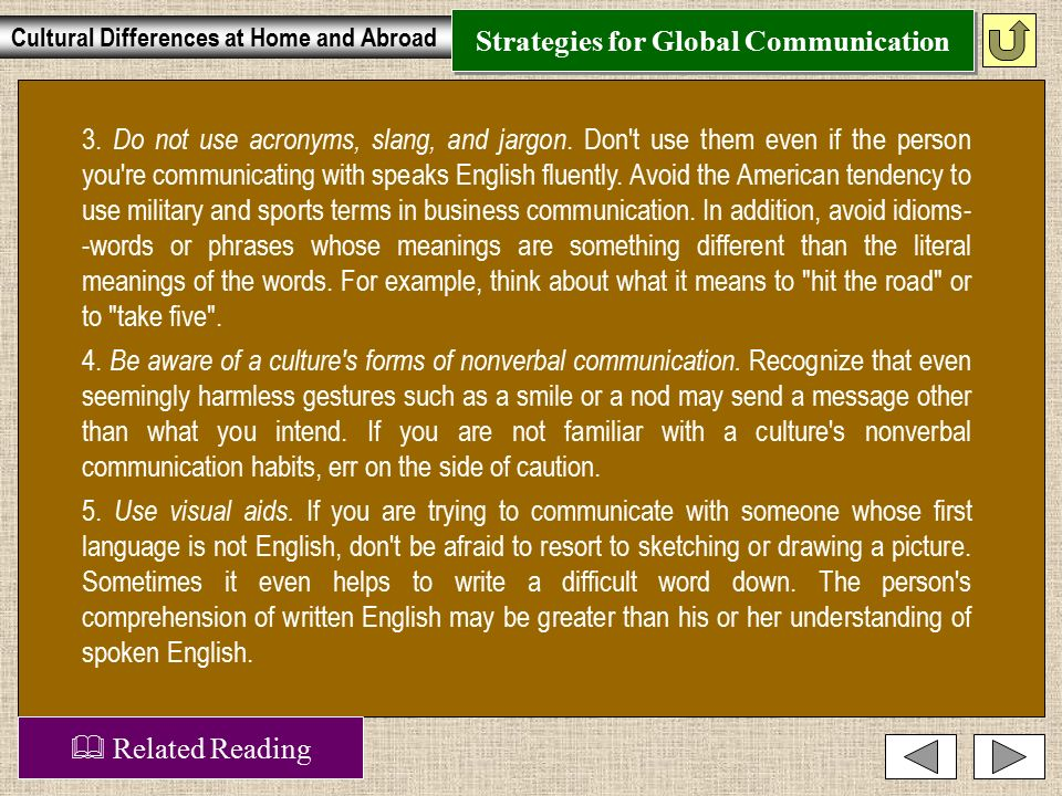 Strategies for Global Communication Now that you know how to approach communicating with someone from another culture, here are some specific suggestions to help you succeed.