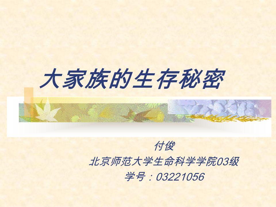 大家族的生存秘密 付俊 北京师范大学生命科学学院 03 级 学号: 03221056