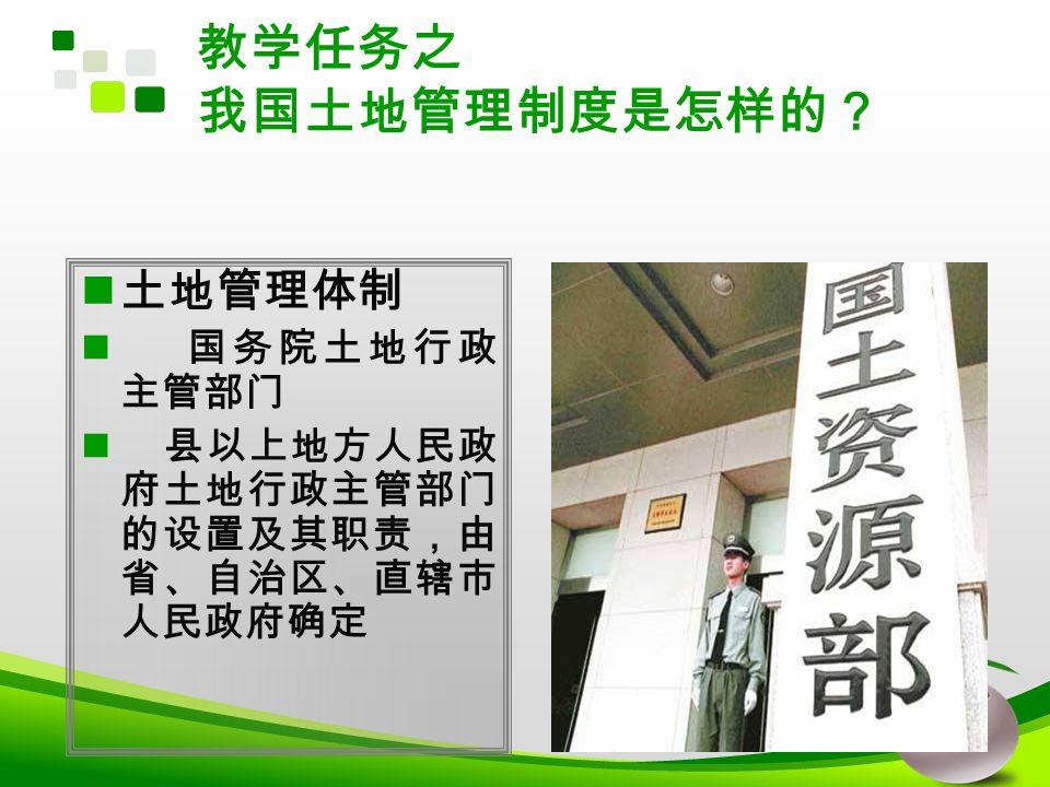 教学任务之 我国土地管理制度是怎样的? 土地管理体制 国务院土地行政 主管部门 县以上地方人民政 府土地行政主管部门 的设置及其职责,由 省、自治区、直辖市 人民政府确定