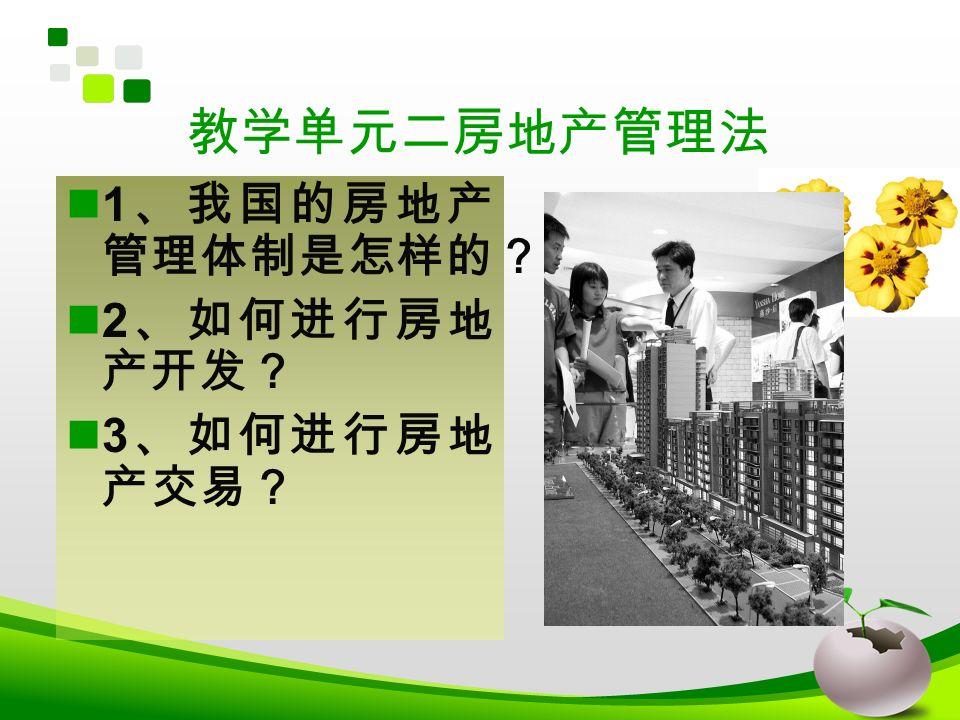 教学单元二房地产管理法 1 、我国的房地产 管理体制是怎样的? 2 、如何进行房地 产开发? 3 、如何进行房地 产交易?
