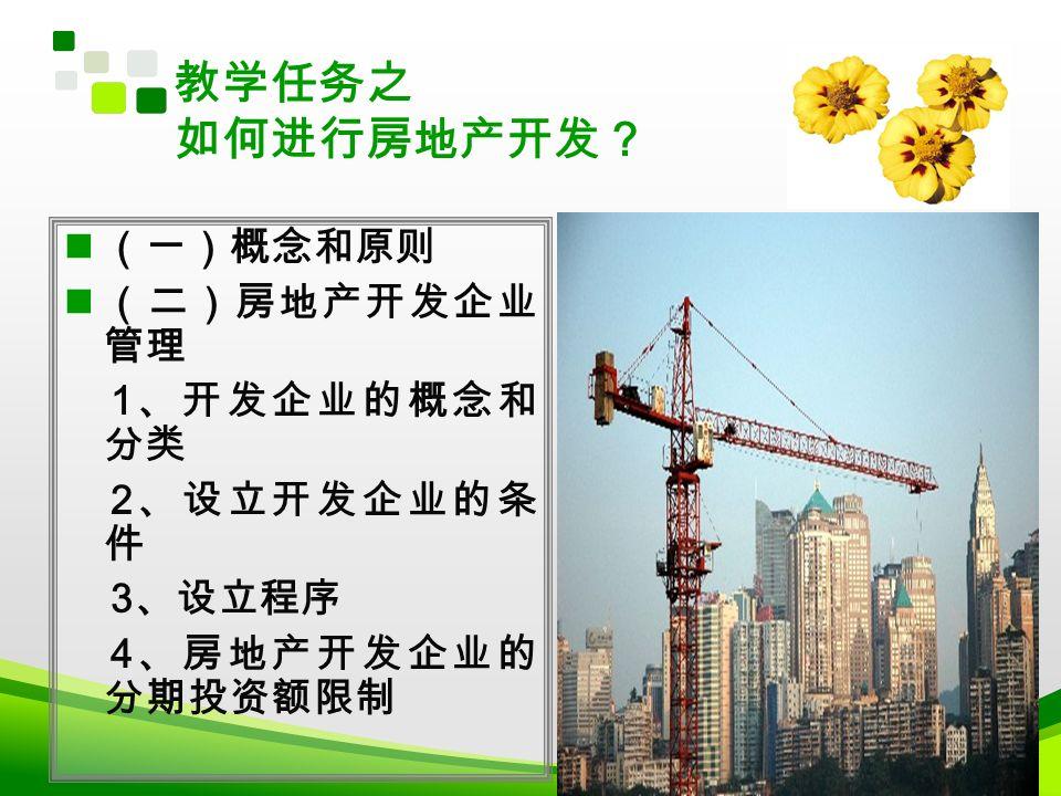(一)概念和原则 (二)房地产开发企业 管理 1 、开发企业的概念和 分类 2 、设立开发企业的条 件 3 、设立程序 4 、房地产开发企业的 分期投资额限制 教学任务之 如何进行房地产开发?