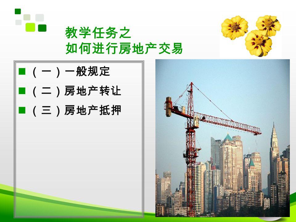 教学任务之 如何进行房地产交易 (一)一般规定 (二)房地产转让 (三)房地产抵押