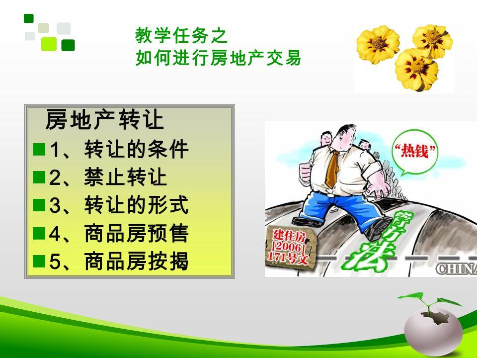 房地产转让 1 、转让的条件 2 、禁止转让 3 、转让的形式 4 、商品房预售 5 、商品房按揭 教学任务之 如何进行房地产交易