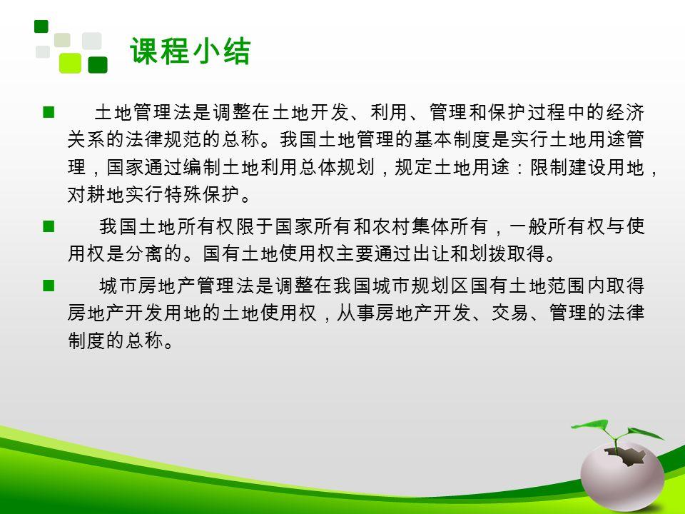 课程小结 土地管理法是调整在土地开发、利用、管理和保护过程中的经济 关系的法律规范的总称。我国土地管理的基本制度是实行土地用途管 理,国家通过编制土地利用总体规划,规定土地用途:限制建设用地, 对耕地实行特殊保护。 我国土地所有权限于国家所有和农村集体所有,一般所有权与使 用权是分离的。国有土地使用权主要通过出让和划拨取得。 城市房地产管理法是调整在我国城市规划区国有土地范围内取得 房地产开发用地的土地使用权,从事房地产开发、交易、管理的法律 制度的总称。